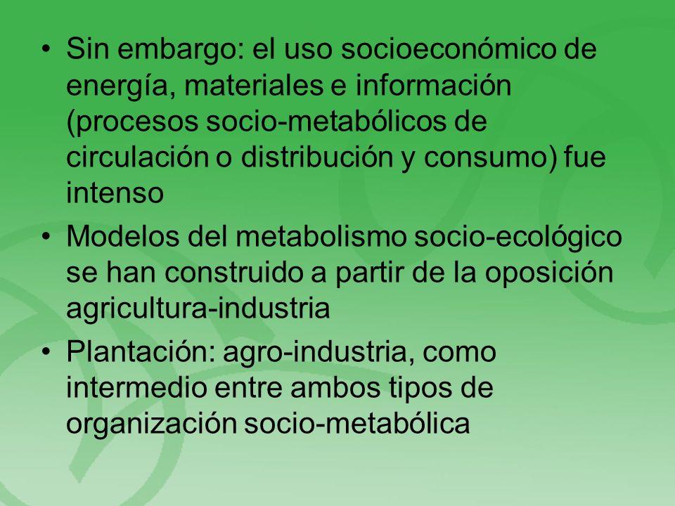 Sin embargo: el uso socioeconómico de energía, materiales e información (procesos socio-metabólicos de circulación o distribución y consumo) fue intenso Modelos del metabolismo socio-ecológico se han construido a partir de la oposición agricultura-industria Plantación: agro-industria, como intermedio entre ambos tipos de organización socio-metabólica