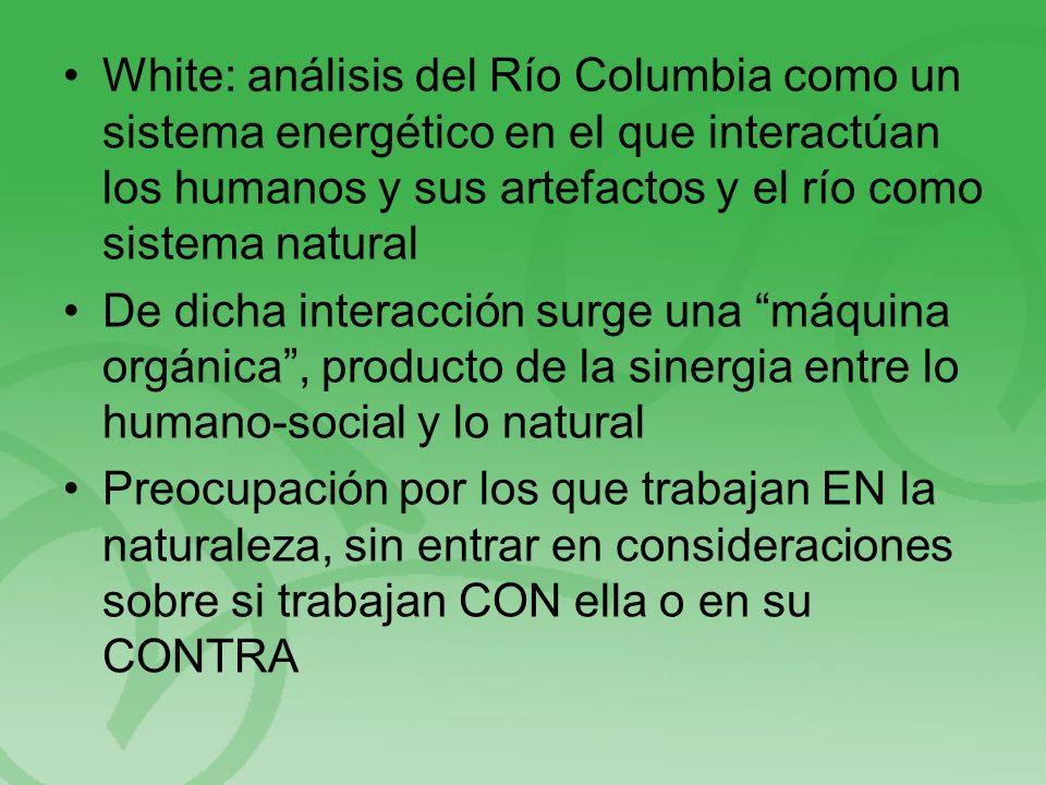 White: análisis del Río Columbia como un sistema energético en el que interactúan los humanos y sus artefactos y el río como sistema natural De dicha interacción surge una máquina orgánica, producto de la sinergia entre lo humano-social y lo natural Preocupación por los que trabajan EN la naturaleza, sin entrar en consideraciones sobre si trabajan CON ella o en su CONTRA