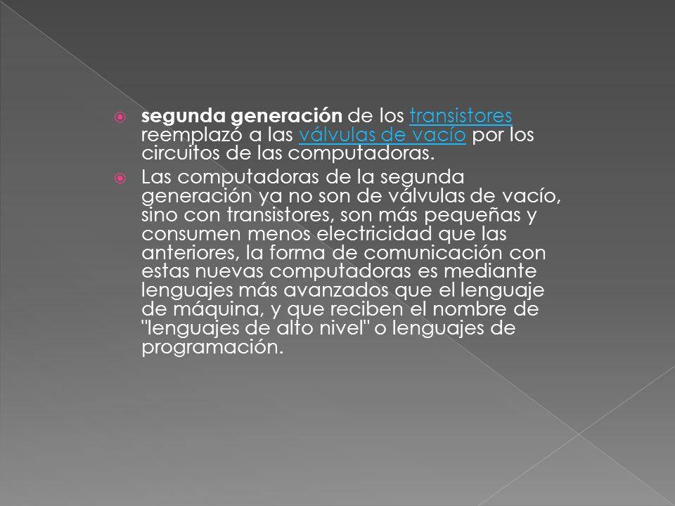 segunda generación de los transistores reemplazó a las válvulas de vacío por los circuitos de las computadoras.transistoresválvulas de vacío Las compu