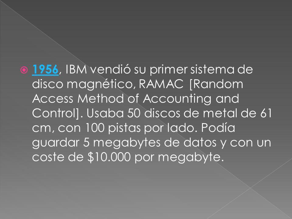 1956, IBM vendió su primer sistema de disco magnético, RAMAC [Random Access Method of Accounting and Control]. Usaba 50 discos de metal de 61 cm, con