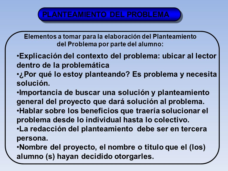 PLANTEAMIENTO DEL PROBLEMA Elementos a tomar para la elaboración del Planteamiento del Problema por parte del alumno: Explicación del contexto del problema: ubicar al lector dentro de la problemática ¿Por qué lo estoy planteando.