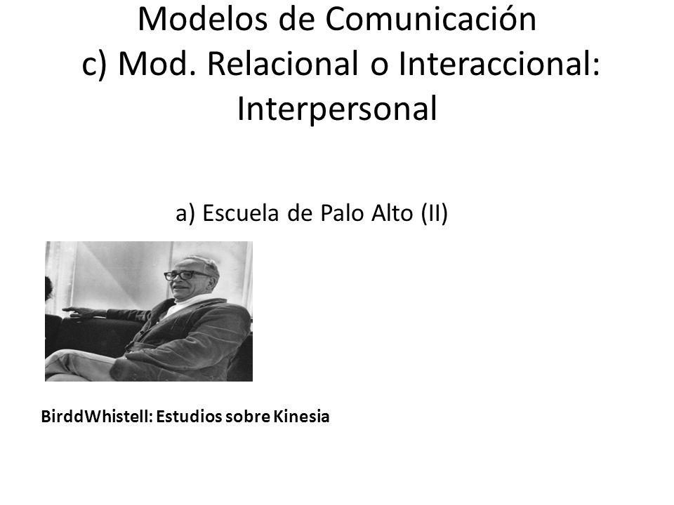 Modelos de Comunicación c) Mod. Relacional o Interaccional: Interpersonal a) Escuela de Palo Alto (II) BirddWhistell: Estudios sobre Kinesia