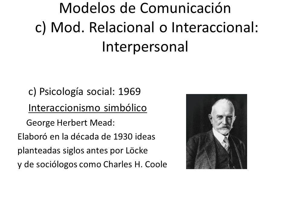 Modelos de Comunicación c) Mod. Relacional o Interaccional: Interpersonal c) Psicología social: 1969 Interaccionismo simbólico George Herbert Mead: El