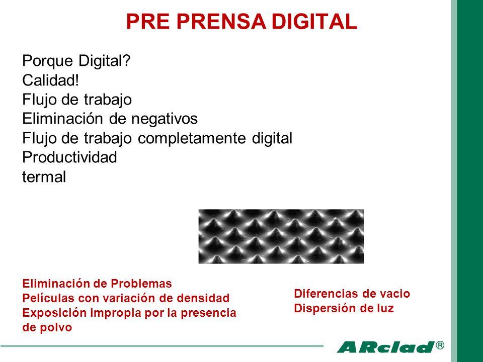 PRE PRENSA DIGITAL Porque Digital? Calidad! Flujo de trabajo Eliminación de negativos Flujo de trabajo completamente digital Productividad termal Elim
