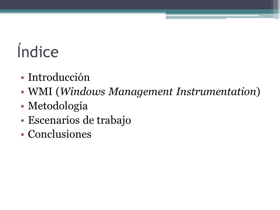 Índice Introducción WMI (Windows Management Instrumentation) Metodología Escenarios de trabajo Conclusiones