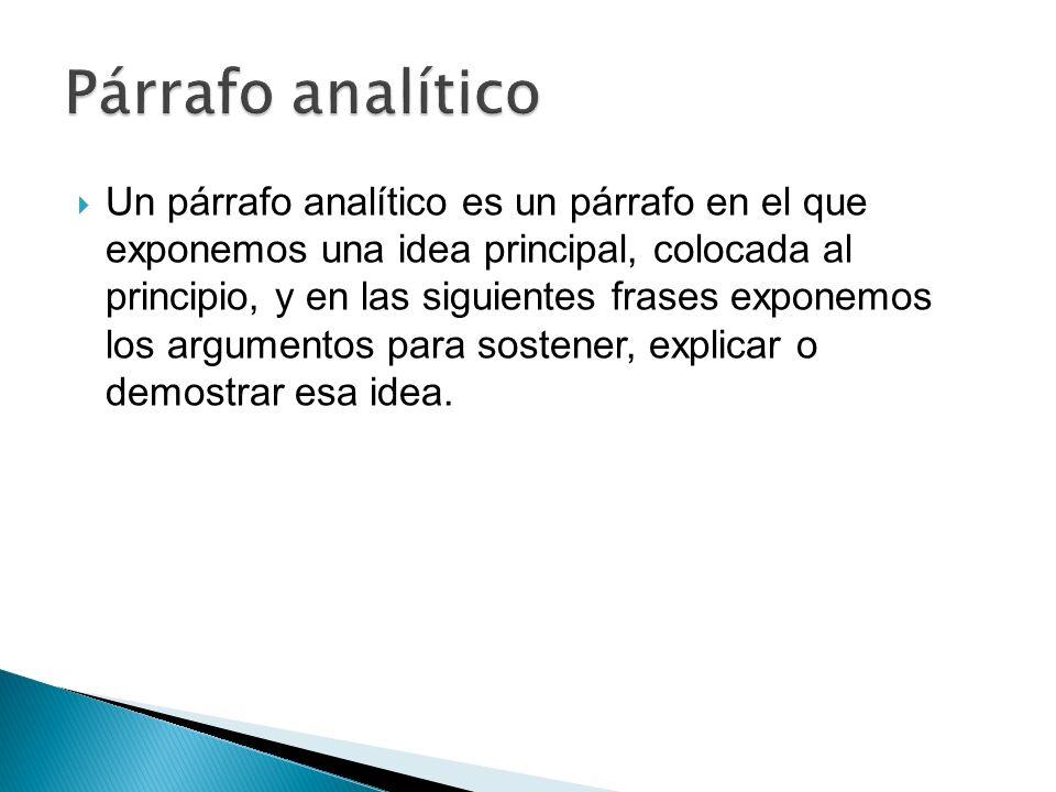 Un párrafo analítico es un párrafo en el que exponemos una idea principal, colocada al principio, y en las siguientes frases exponemos los argumentos