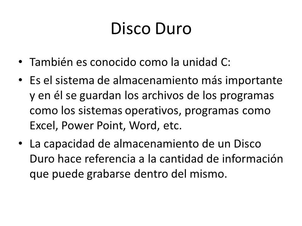 Disco Duro También es conocido como la unidad C: Es el sistema de almacenamiento más importante y en él se guardan los archivos de los programas como