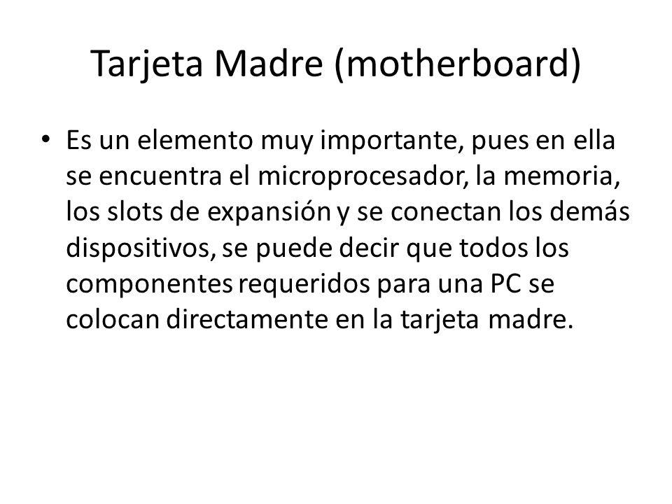 Tarjeta Madre (motherboard) Es un elemento muy importante, pues en ella se encuentra el microprocesador, la memoria, los slots de expansión y se conec