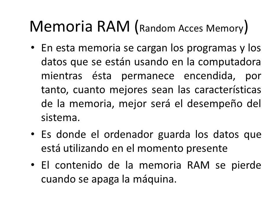 Memoria RAM ( Random Acces Memory ) En esta memoria se cargan los programas y los datos que se están usando en la computadora mientras ésta permanece