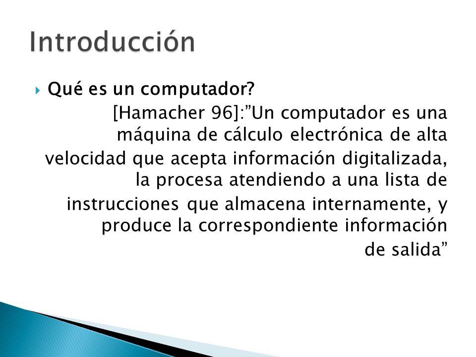 Qué es un computador? [Hamacher 96]:Un computador es una máquina de cálculo electrónica de alta velocidad que acepta información digitalizada, la proc