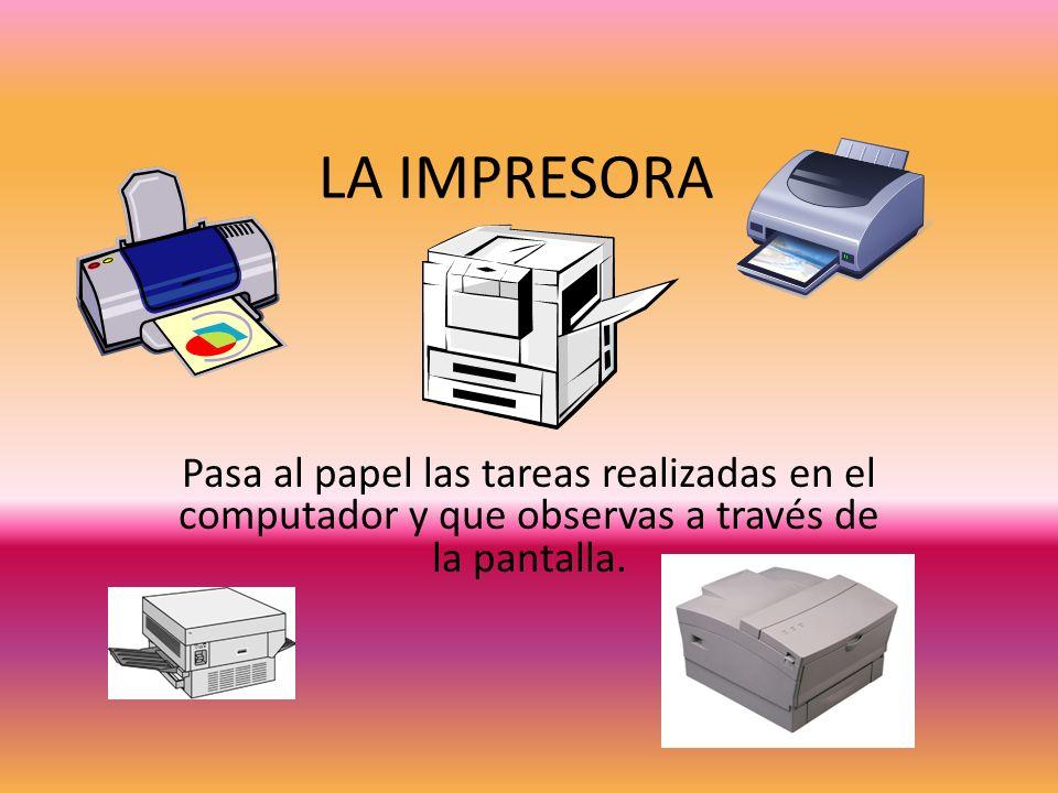 LA IMPRESORA Pasa al papel las tareas realizadas en el computador y que observas a través de la pantalla.