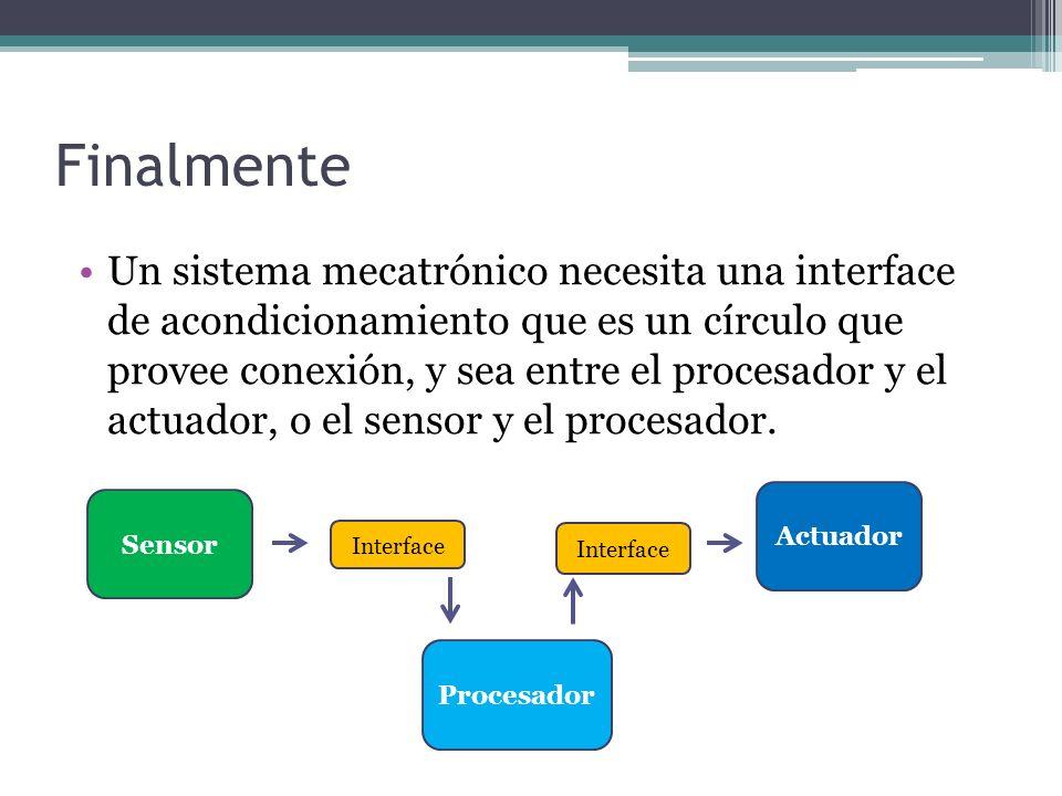 Finalmente Un sistema mecatrónico necesita una interface de acondicionamiento que es un círculo que provee conexión, y sea entre el procesador y el ac