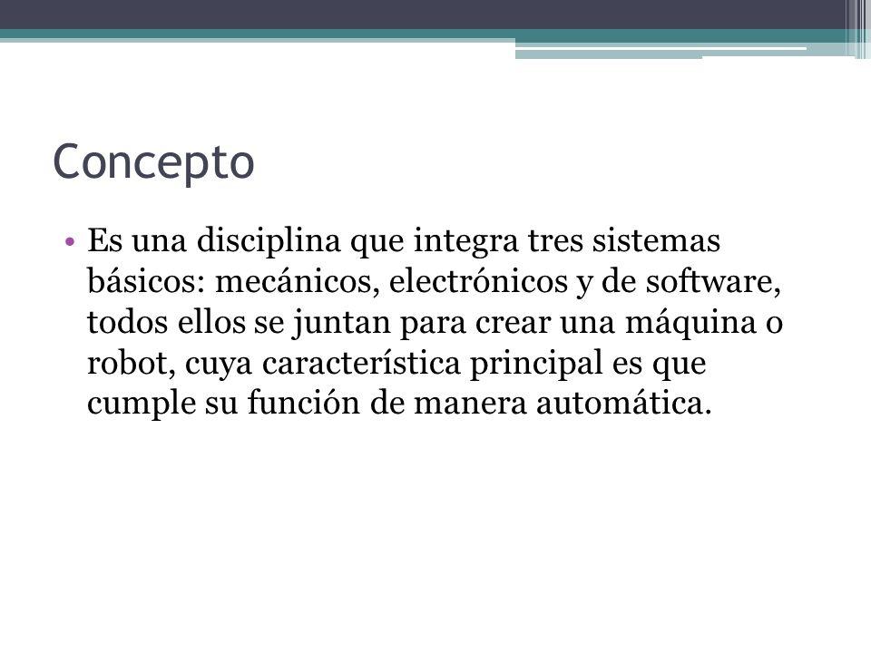 Concepto Es una disciplina que integra tres sistemas básicos: mecánicos, electrónicos y de software, todos ellos se juntan para crear una máquina o ro