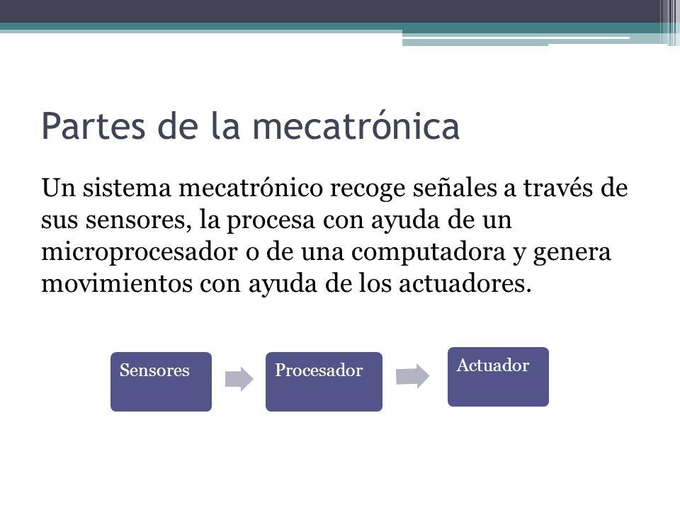 Partes de la mecatrónica Un sistema mecatrónico recoge señales a través de sus sensores, la procesa con ayuda de un microprocesador o de una computado