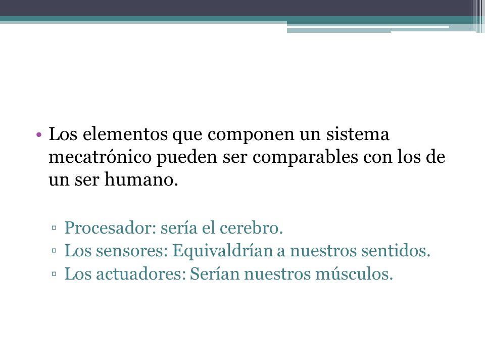 Los elementos que componen un sistema mecatrónico pueden ser comparables con los de un ser humano. Procesador: sería el cerebro. Los sensores: Equival