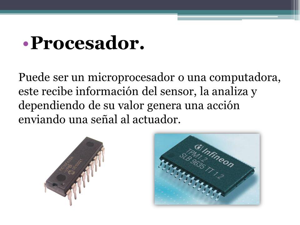 Procesador. Puede ser un microprocesador o una computadora, este recibe información del sensor, la analiza y dependiendo de su valor genera una acción