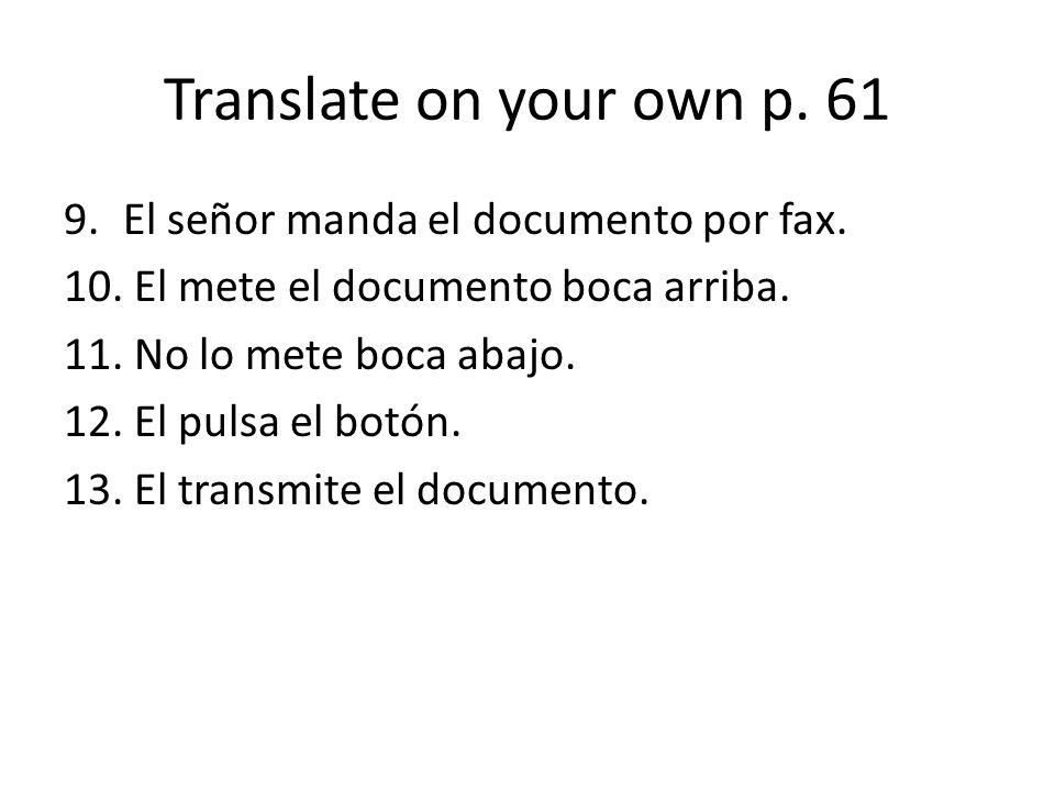 Translate on your own p. 61 9.El señor manda el documento por fax. 10. El mete el documento boca arriba. 11. No lo mete boca abajo. 12. El pulsa el bo