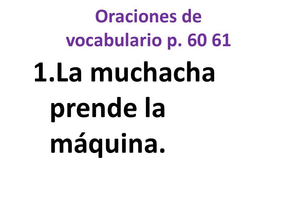 Oraciones de vocabulario p. 60 61 1.La muchacha prende la máquina.