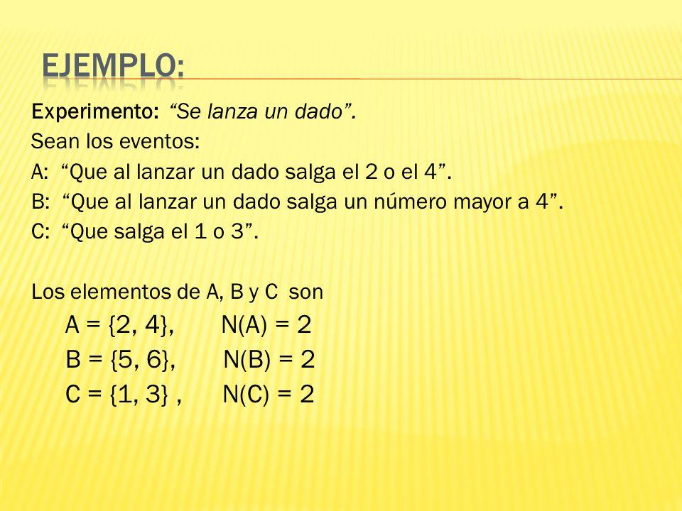 Experimento: Se lanza un dado. Sean los eventos: A: Que al lanzar un dado salga el 2 o el 4. B: Que al lanzar un dado salga un número mayor a 4. C: Qu