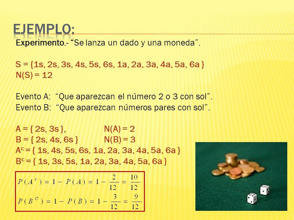 Experimento.- Se lanza un dado y una moneda. S = {1s, 2s, 3s, 4s, 5s, 6s, 1a, 2a, 3a, 4a, 5a, 6a } N(S) = 12 Evento A: Que aparezcan el número 2 o 3 c