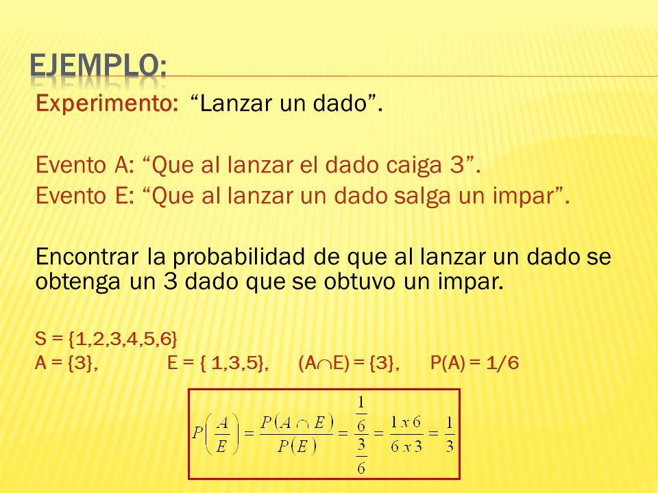 Experimento: Lanzar un dado. Evento A: Que al lanzar el dado caiga 3. Evento E: Que al lanzar un dado salga un impar. Encontrar la probabilidad de que