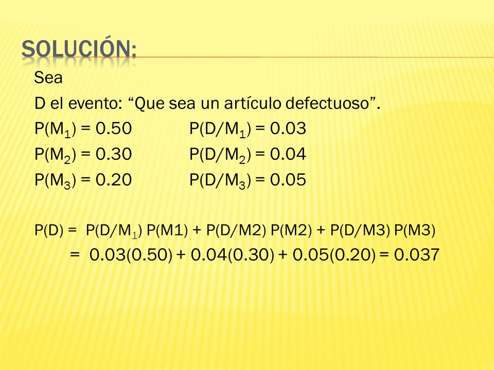 Sea D el evento: Que sea un artículo defectuoso. P(M 1 ) = 0.50 P(D/M 1 ) = 0.03 P(M 2 ) = 0.30 P(D/M 2 ) = 0.04 P(M 3 ) = 0.20 P(D/M 3 ) = 0.05 P(D)