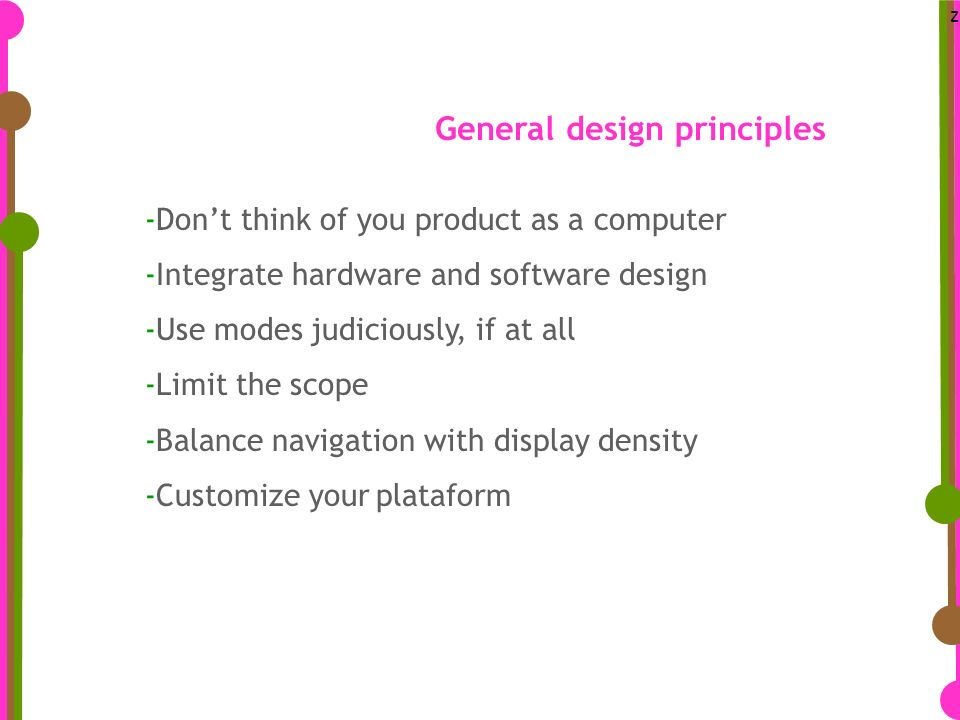 z -Dont think of you product as a computer -Integrate hardware and software design -Use modes judiciously, if at all -Limit the scope -Balance navigation with display density -Customize your plataform General design principles