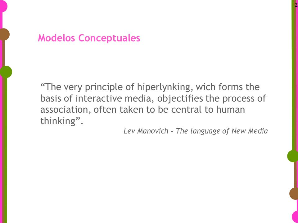 z Modelos Conceptuales The very principle of hiperlynking, wich forms the basis of interactive media, objectifies the process of association, often taken to be central to human thinking.