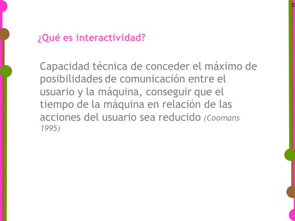 z Capacidad técnica de conceder el máximo de posibilidades de comunicación entre el usuario y la máquina, conseguir que el tiempo de la máquina en relación de las acciones del usuario sea reducido (Coomans 1995) ¿Qué es interactividad