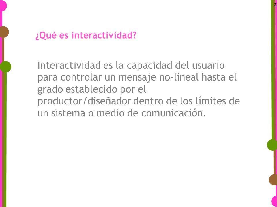 z Interactividad es la capacidad del usuario para controlar un mensaje no-lineal hasta el grado establecido por el productor/diseñador dentro de los límites de un sistema o medio de comunicación.