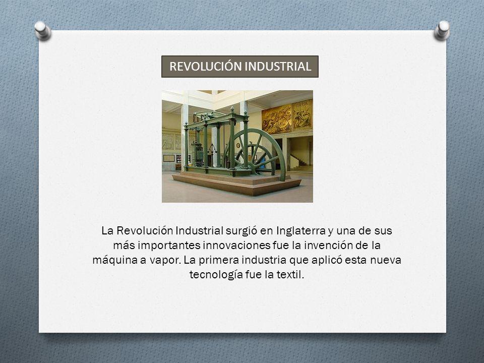REVOLUCIÓN INDUSTRIAL La Revolución Industrial surgió en Inglaterra y una de sus más importantes innovaciones fue la invención de la máquina a vapor.