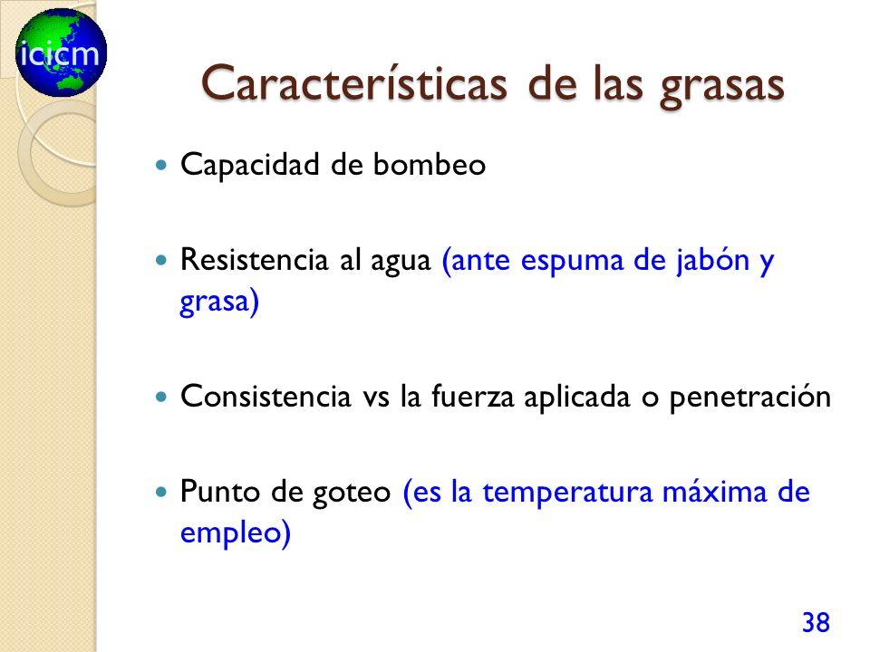 icicm Características de las grasas Capacidad de bombeo Resistencia al agua (ante espuma de jabón y grasa) Consistencia vs la fuerza aplicada o penetración Punto de goteo (es la temperatura máxima de empleo) 38