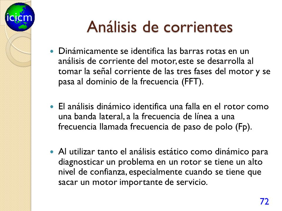 icicm Análisis de corrientes Dinámicamente se identifica las barras rotas en un análisis de corriente del motor, este se desarrolla al tomar la señal corriente de las tres fases del motor y se pasa al dominio de la frecuencia (FFT).