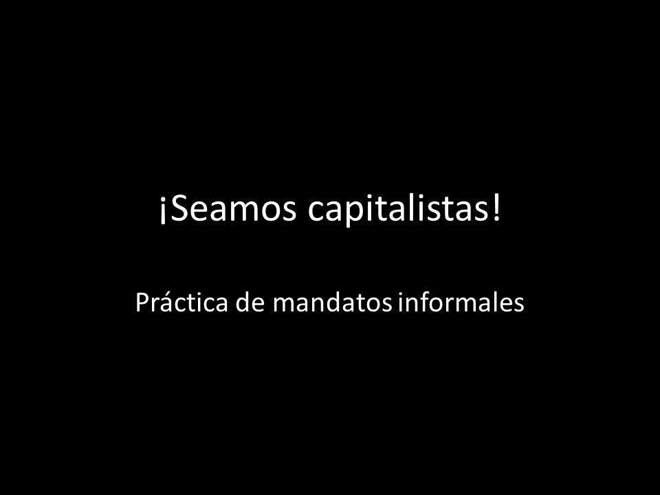 ¡Seamos capitalistas! Práctica de mandatos informales