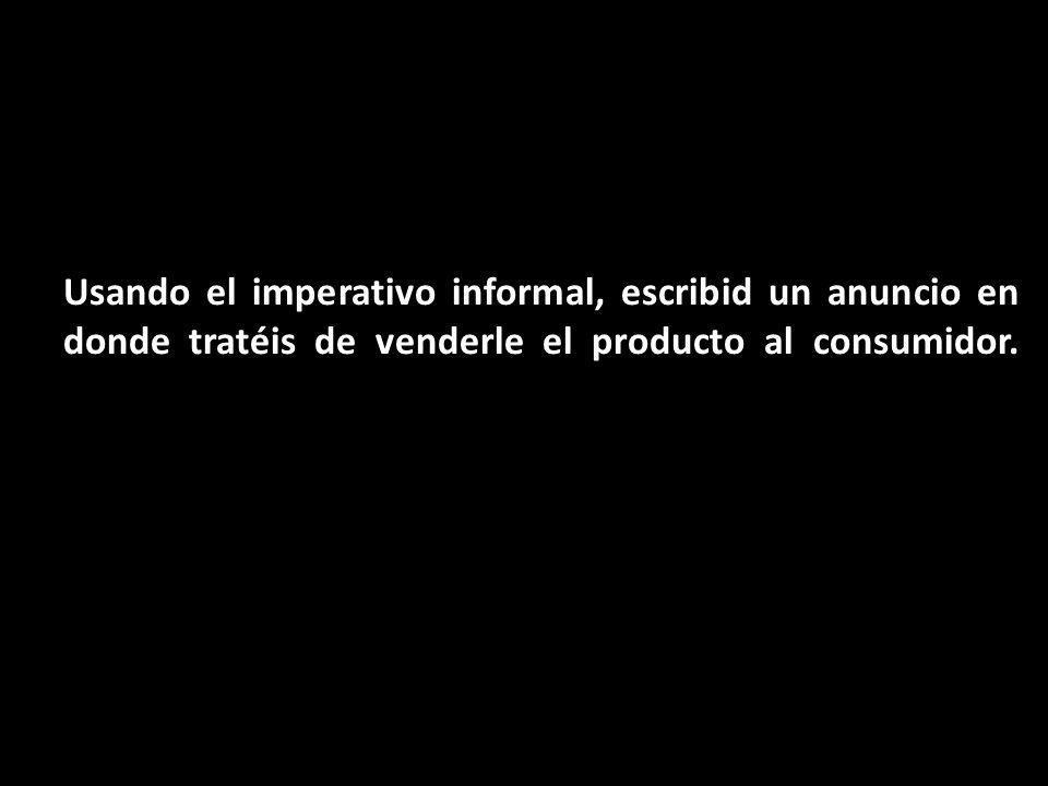 Usando el imperativo informal, escribid un anuncio en donde tratéis de venderle el producto al consumidor.