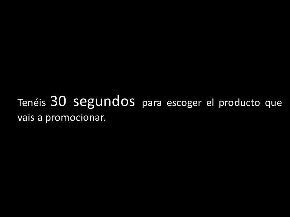 Tenéis 30 segundos para escoger el producto que vais a promocionar.