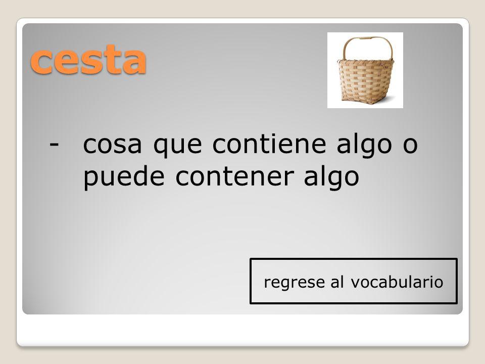 cesta -cosa que contiene algo o puede contener algo regrese al vocabulario