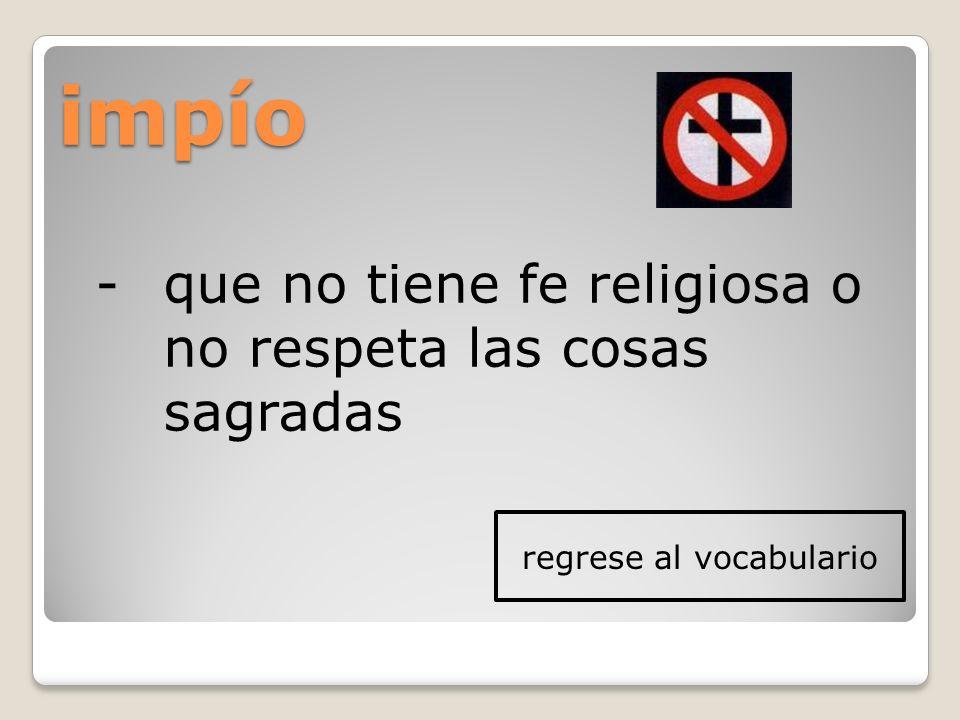 impío -que no tiene fe religiosa o no respeta las cosas sagradas regrese al vocabulario
