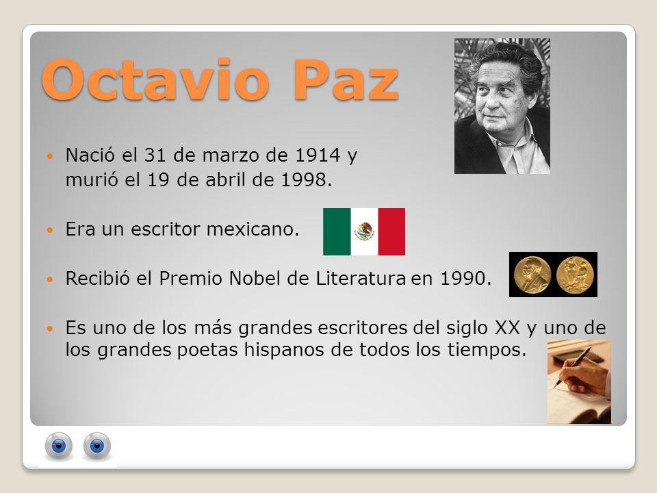 Octavio Paz Nació el 31 de marzo de 1914 y murió el 19 de abril de 1998. Era un escritor mexicano. Recibió el Premio Nobel de Literatura en 1990. Es u