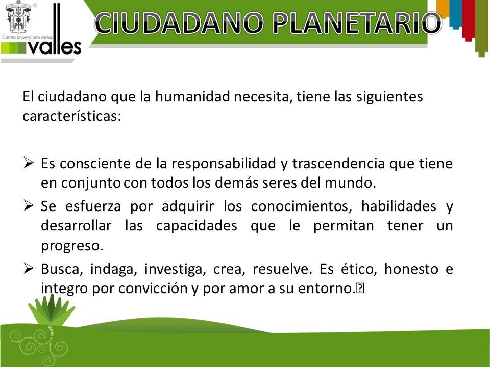 El ciudadano que la humanidad necesita, tiene las siguientes características: Es consciente de la responsabilidad y trascendencia que tiene en conjunt