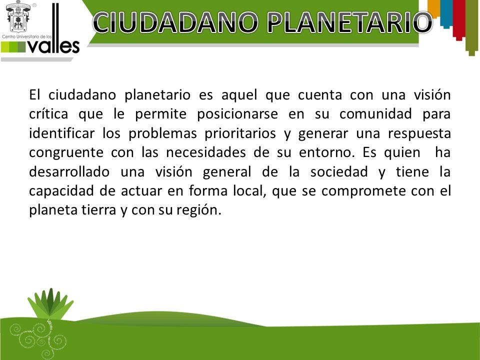 El ciudadano planetario es aquel que cuenta con una visión crítica que le permite posicionarse en su comunidad para identificar los problemas prioritarios y generar una respuesta congruente con las necesidades de su entorno.