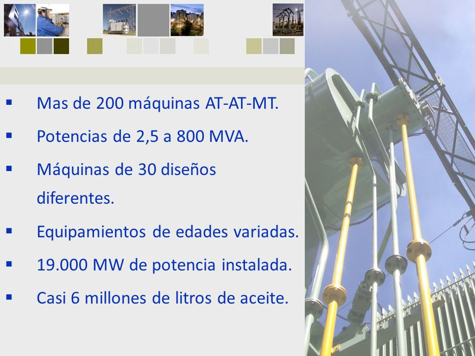 Mas de 200 máquinas AT-AT-MT. Potencias de 2,5 a 800 MVA. Máquinas de 30 diseños diferentes. Equipamientos de edades variadas. 19.000 MW de potencia i