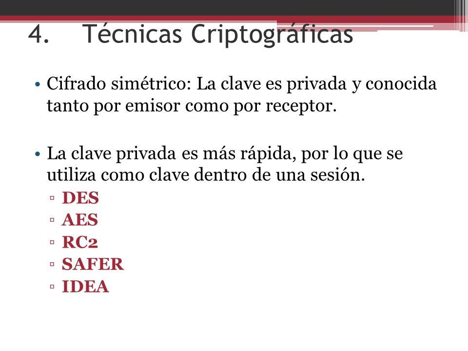 4. Técnicas Criptográficas Cifrado simétrico: La clave es privada y conocida tanto por emisor como por receptor. La clave privada es más rápida, por l