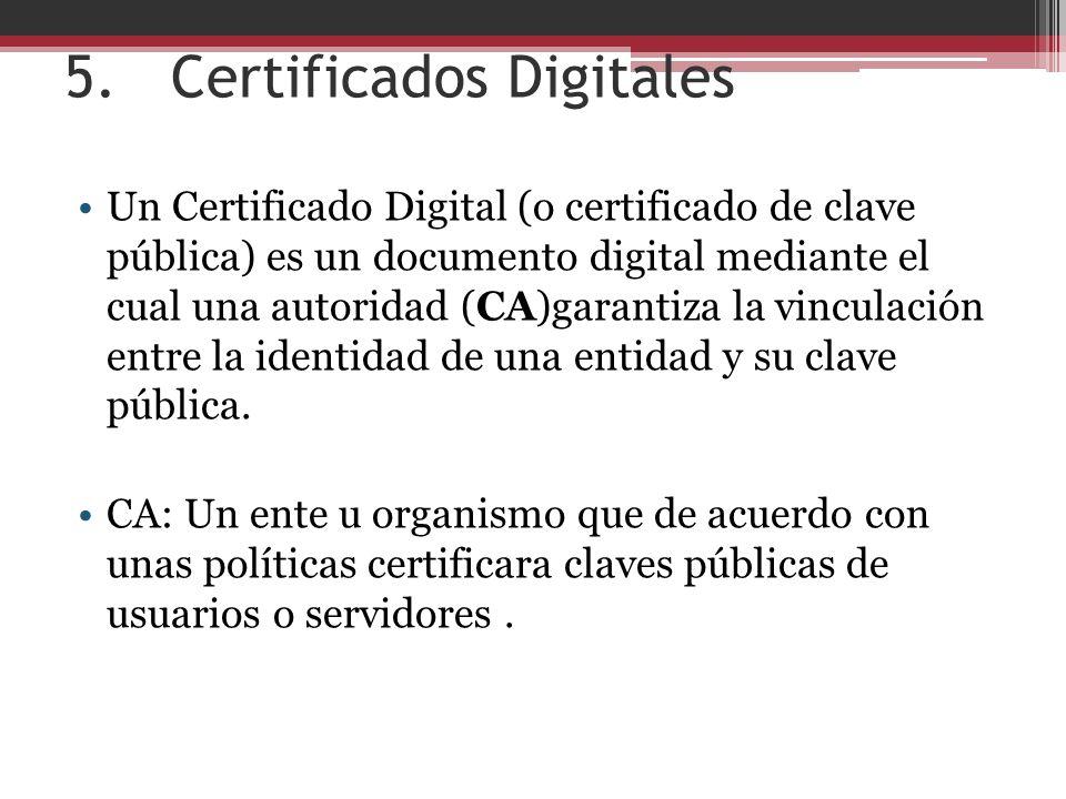 5.Certificados Digitales Un Certificado Digital (o certificado de clave pública) es un documento digital mediante el cual una autoridad (CA)garantiza la vinculación entre la identidad de una entidad y su clave pública.