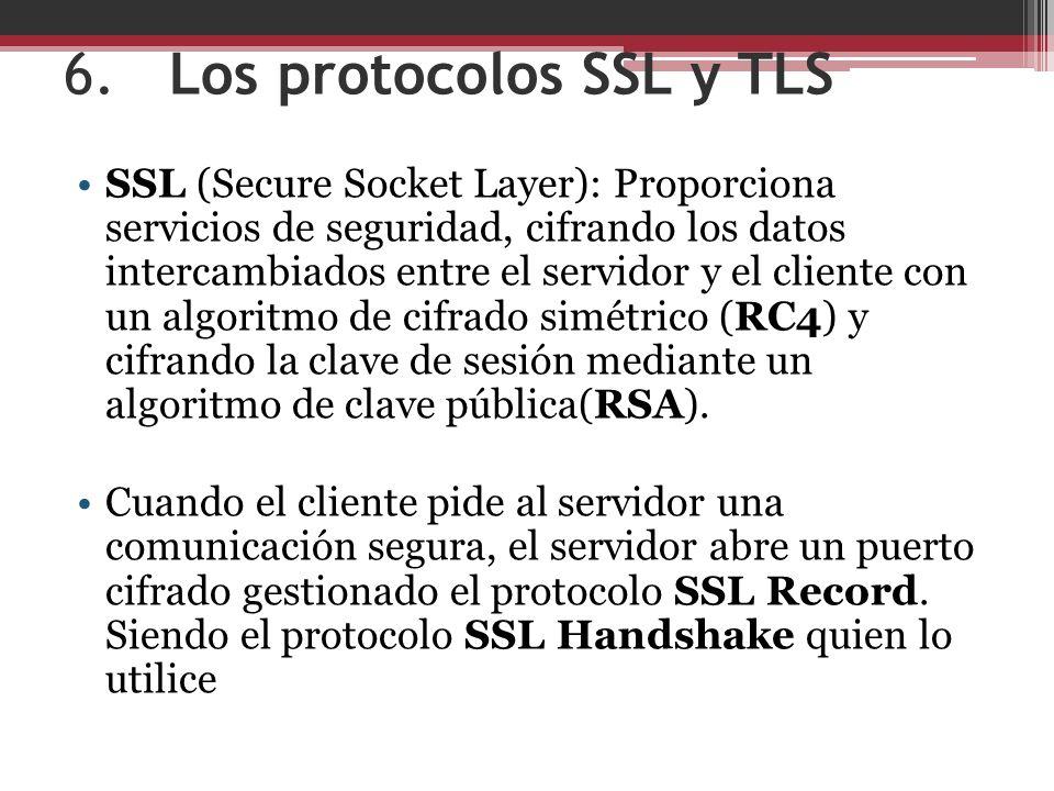 6.Los protocolos SSL y TLS SSL (Secure Socket Layer): Proporciona servicios de seguridad, cifrando los datos intercambiados entre el servidor y el cliente con un algoritmo de cifrado simétrico (RC4) y cifrando la clave de sesión mediante un algoritmo de clave pública(RSA).