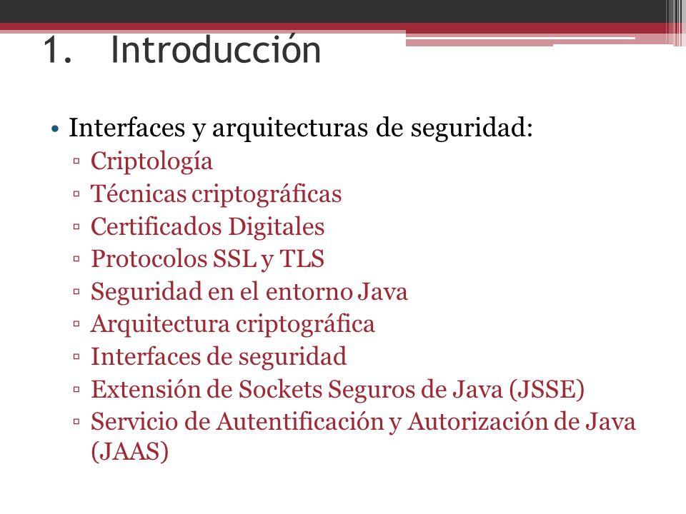 1.Introducción Interfaces y arquitecturas de seguridad: Criptología Técnicas criptográficas Certificados Digitales Protocolos SSL y TLS Seguridad en el entorno Java Arquitectura criptográfica Interfaces de seguridad Extensión de Sockets Seguros de Java (JSSE) Servicio de Autentificación y Autorización de Java (JAAS)