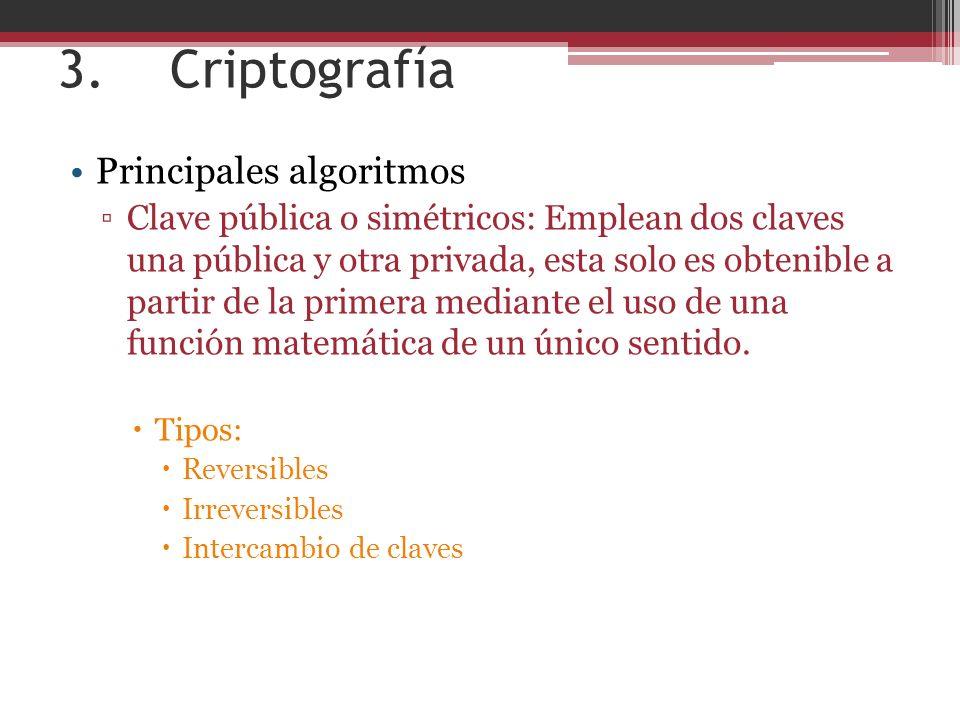 3. Criptografía Principales algoritmos Clave pública o simétricos: Emplean dos claves una pública y otra privada, esta solo es obtenible a partir de l