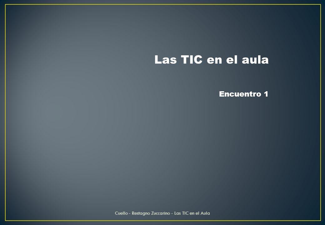 Las TIC en el aula Encuentro 1 Cuello - Restagno Zuccarino - Las TIC en el Aula