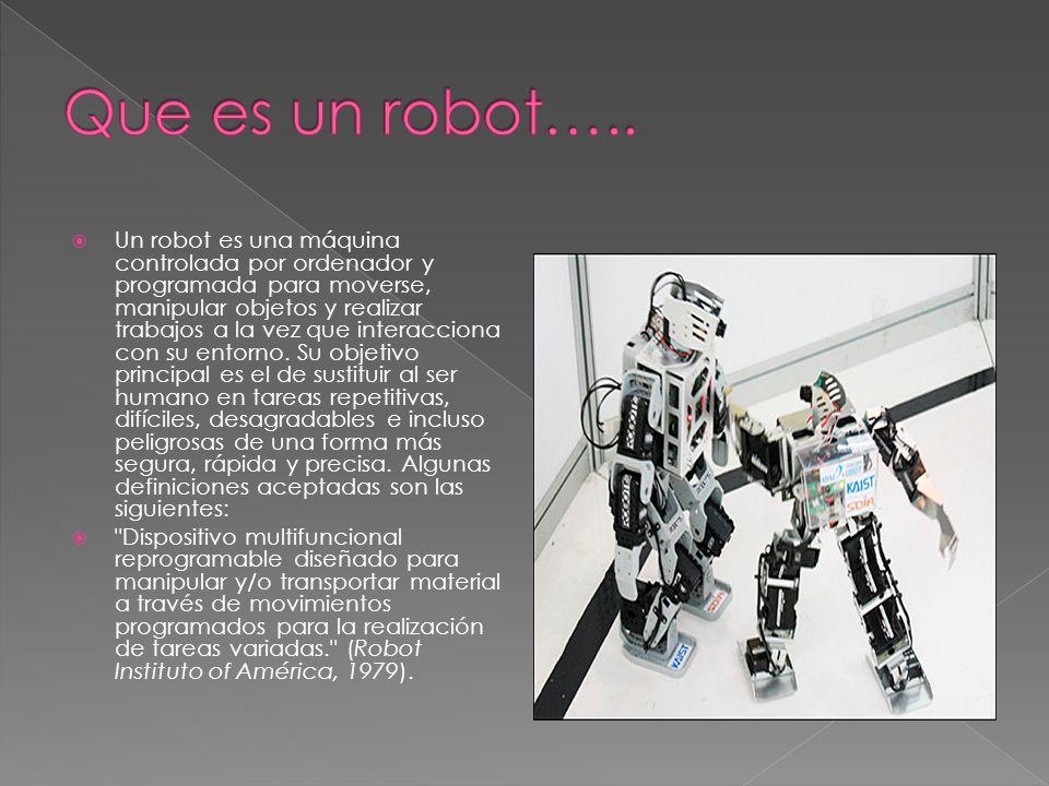 Un robot es una máquina controlada por ordenador y programada para moverse, manipular objetos y realizar trabajos a la vez que interacciona con su ent