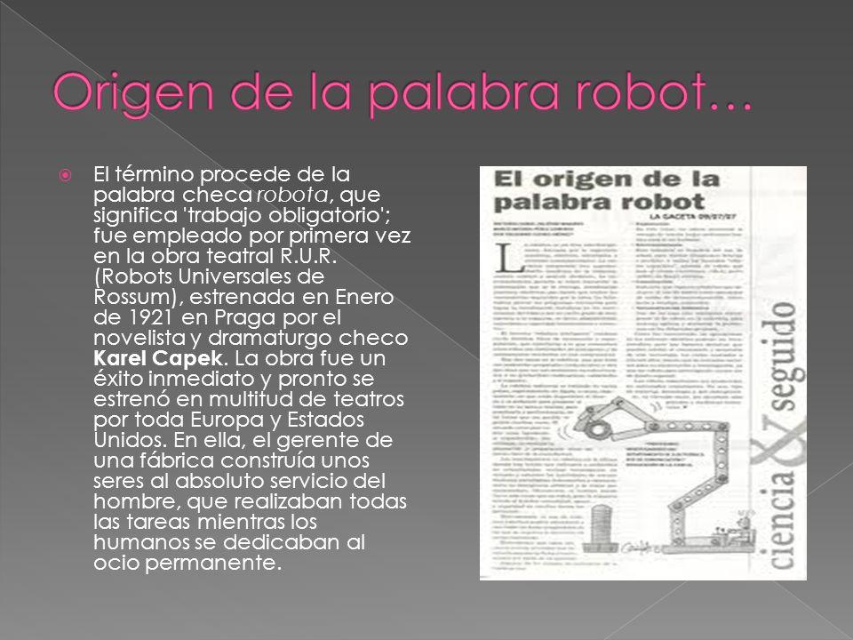 El término procede de la palabra checa robota, que significa 'trabajo obligatorio'; fue empleado por primera vez en la obra teatral R.U.R. (Robots Uni